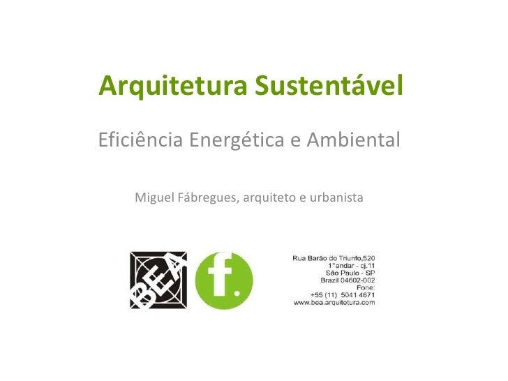 Arquitetura Sustentável<br />Eficiência Energética e Ambiental<br />Miguel Fábregues, arquiteto e urbanista<br />