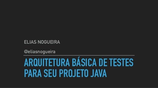 ARQUITETURA BÁSICA DE TESTES PARA SEU PROJETO JAVA ELIAS NOGUEIRA @eliasnogueira