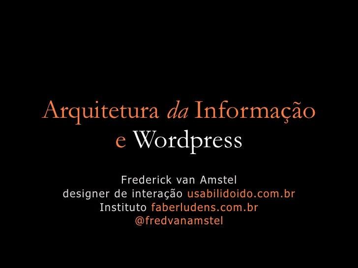 Arquitetura da Informação        e Wordpress            Frederick van Amstel  designer de interação usabilidoido.com.br   ...