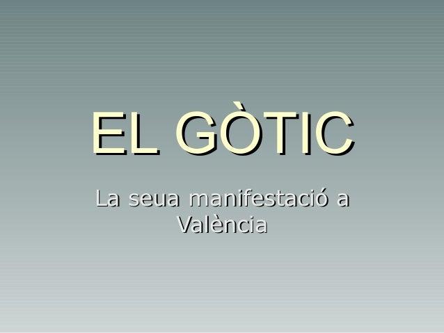 EL GÒTICEL GÒTIC La seua manifestació aLa seua manifestació a ValènciaValència