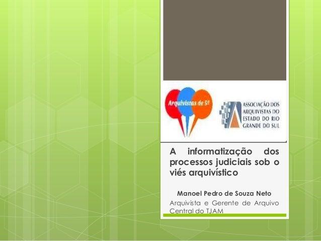 A informatização dos processos judiciais sob o viés arquivístico Manoel Pedro de Souza Neto Arquivista e Gerente de Arquiv...