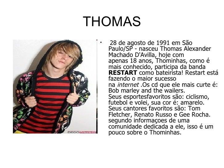THOMAS <ul><li> 28 de agosto de 1991emSão Paulo/SP- nasceuThomas Alexander Machado D'Avilla, hoje com apenas18anos,...
