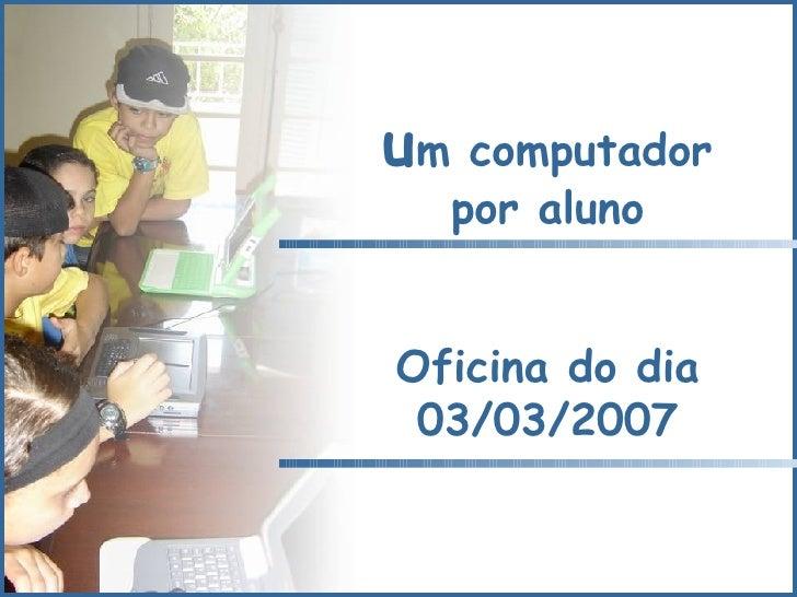 u m computador por aluno Oficina do dia 03/03/2007