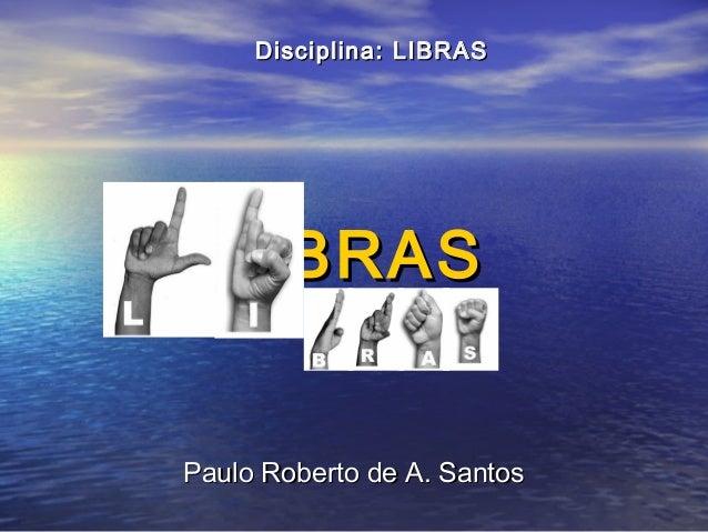 Disciplina: LIBRAS  LIBRAS Paulo Roberto de A. Santos