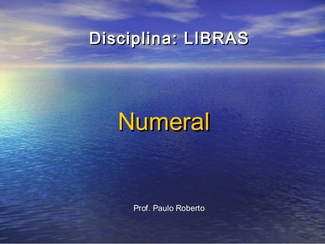 Disciplina: LIBRAS  Numeral  Prof. Paulo Roberto