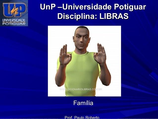 UnP –Universidade Potiguar Disciplina: LIBRAS  Família Prof. Paulo Roberto