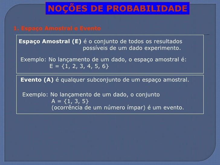 NOÇÕES DE PROBABILIDADE 1. Espaço Amostral e Evento Espaço Amostral (E)  é o conjunto de todos os resultados  possíveis de...