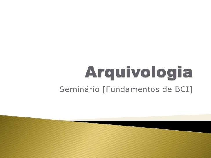 Arquivologia<br />Seminário [Fundamentos de BCI]<br />