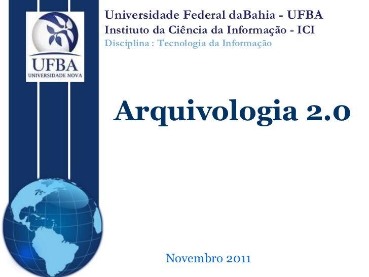 Novembro 2011 Arquivologia 2.0 Universidade Federal daBahia - UFBA Instituto da Ciência da Informação - ICI Disciplina : T...