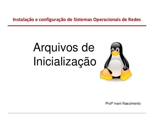 Instalação e configuração de Sistemas Operacionais de Redes         Arquivos de         Inicialização                     ...