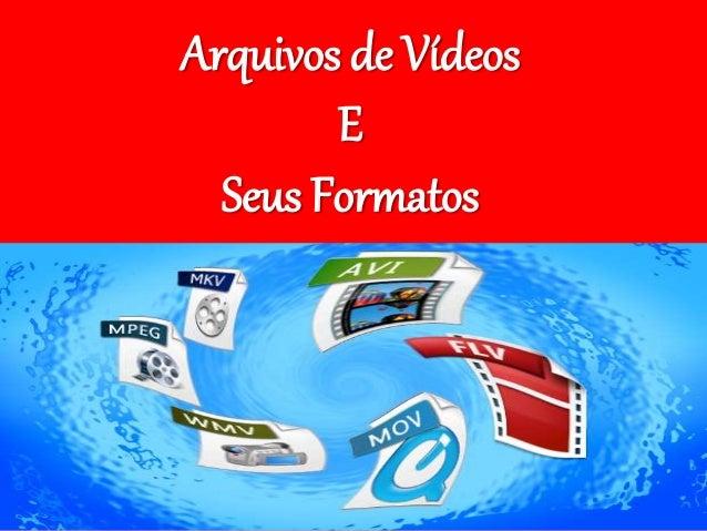 Arquivos de Vídeos  E  Seus Formatos