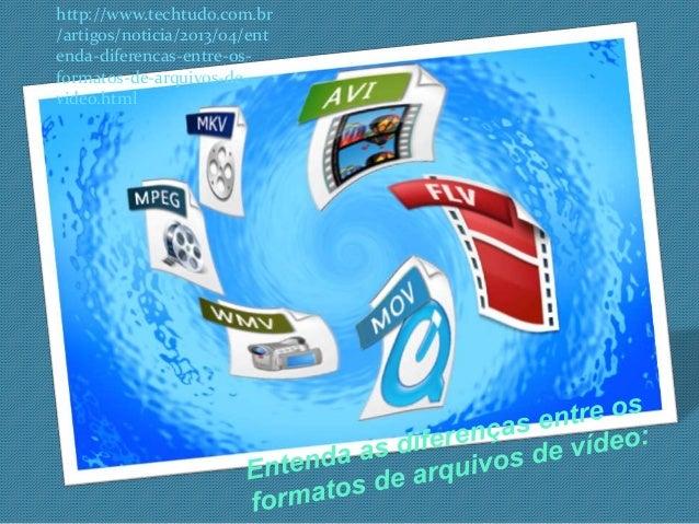 http://www.techtudo.com.br  /artigos/noticia/2013/04/ent  enda-diferencas-entre-os-formatos-  de-arquivos-de-video.  html