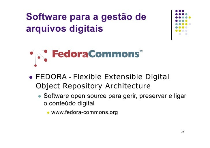 Software para a gestão de arquivos digitais     FEDORA - Flexible Extensible Digital   Object Repository Architecture   ...