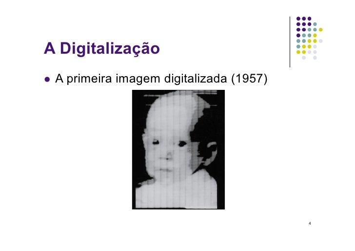 A Digitalização  A   primeira imagem digitalizada (1957)                                                  4