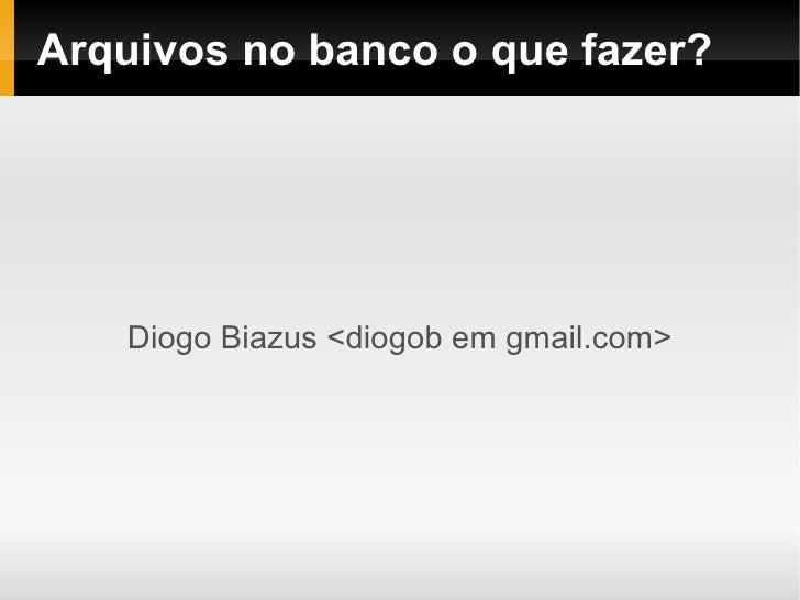 Arquivos no banco o que fazer?         Diogo Biazus <diogob em gmail.com>