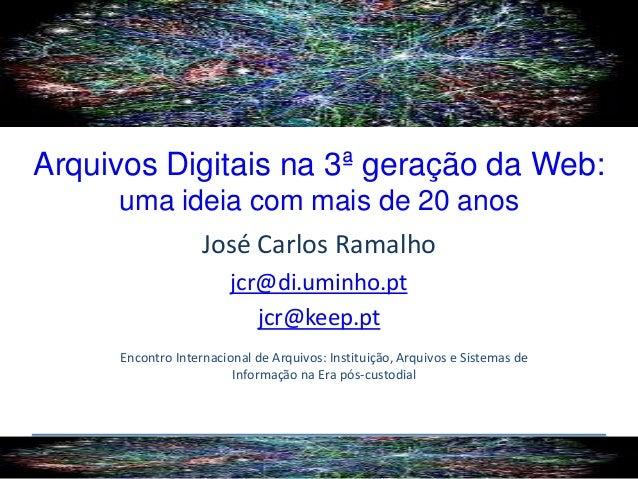 Arquivos Digitais na 3ª geração da Web: uma ideia com mais de 20 anos José Carlos Ramalho jcr@di.uminho.pt jcr@keep.pt Enc...