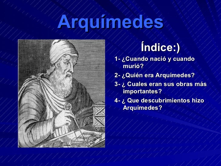 Arquímedes <ul><li>Índice:) </li></ul><ul><li>1- ¿Cuando nació y cuando murió? </li></ul><ul><li>2- ¿Quién era Arquímedes?...