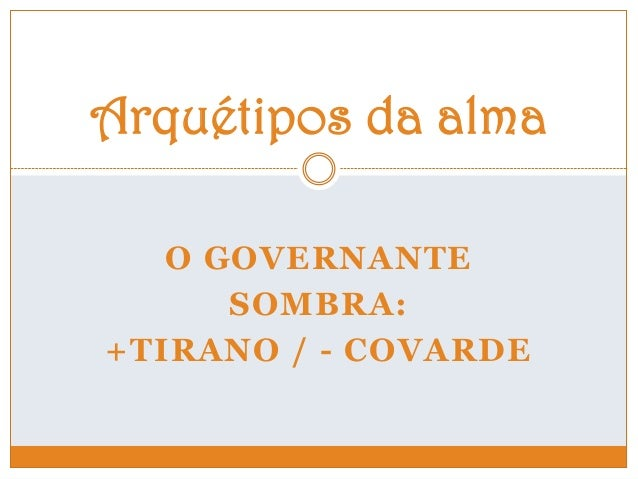 O GOVERNANTE SOMBRA: +TIRANO / - COVARDE Arquétipos da alma