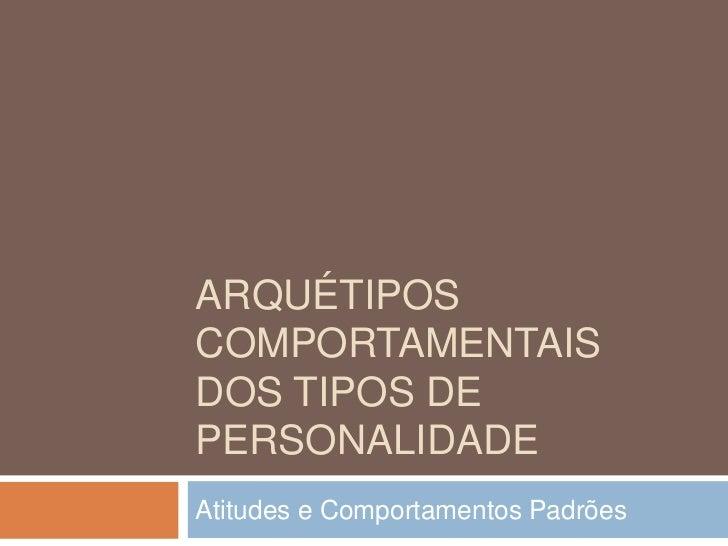 ARQUÉTIPOSCOMPORTAMENTAISDOS TIPOS DEPERSONALIDADEAtitudes e Comportamentos Padrões