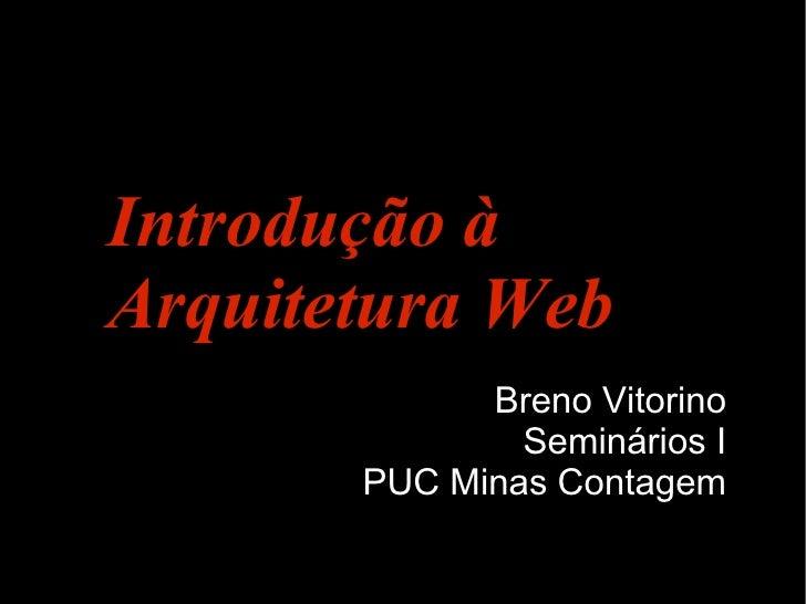 Introdução à Arquitetura Web              Breno Vitorino                Seminários I        PUC Minas Contagem