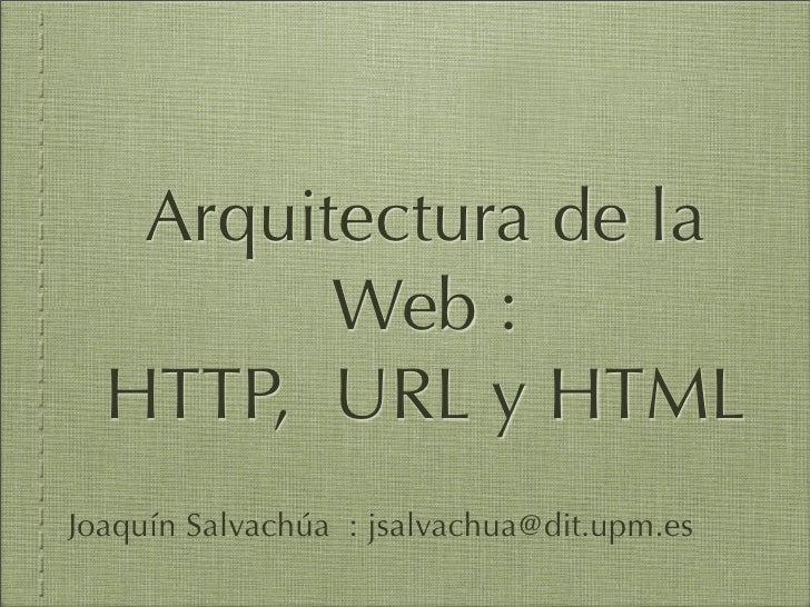 Arquitectura de la          Web :   HTTP, URL y HTML Joaquín Salvachúa : jsalvachua@dit.upm.es