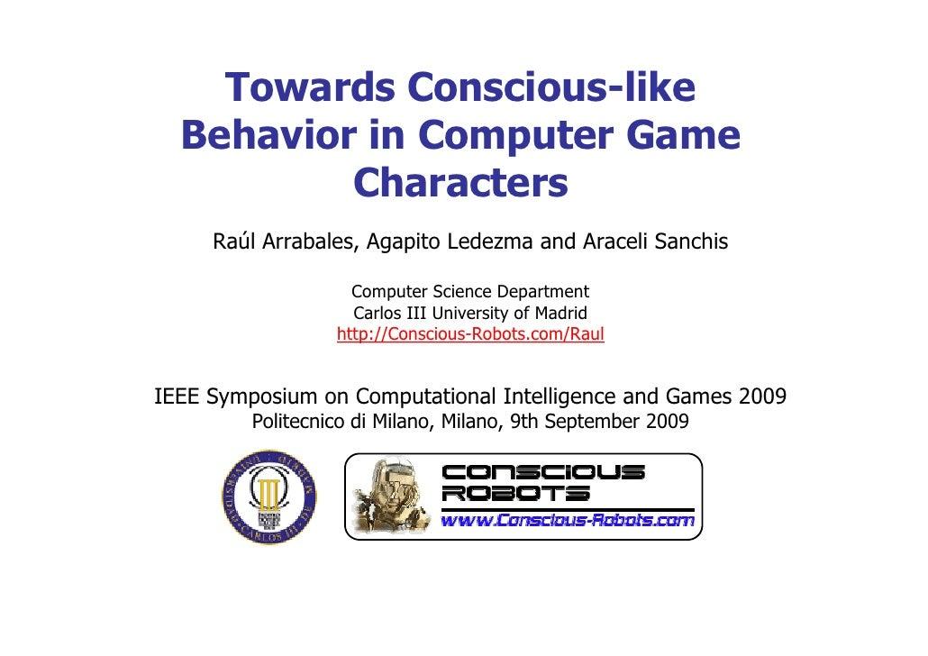 Towards Conscious-like   Behavior in Computer Game           Characters      Raúl Arrabales, Agapito Ledezma and Araceli S...