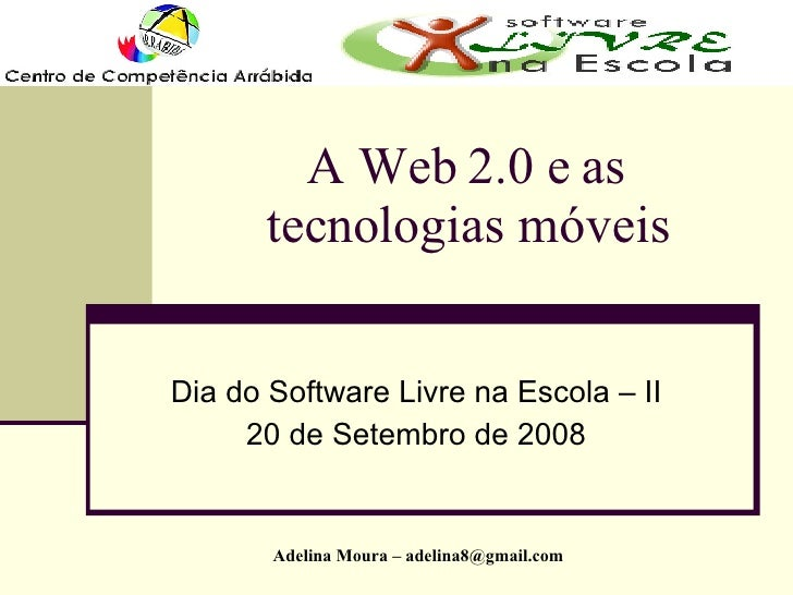A Web 2.0 e as tecnologias móveis Dia do Software Livre na Escola – II 20 de Setembro de 2008