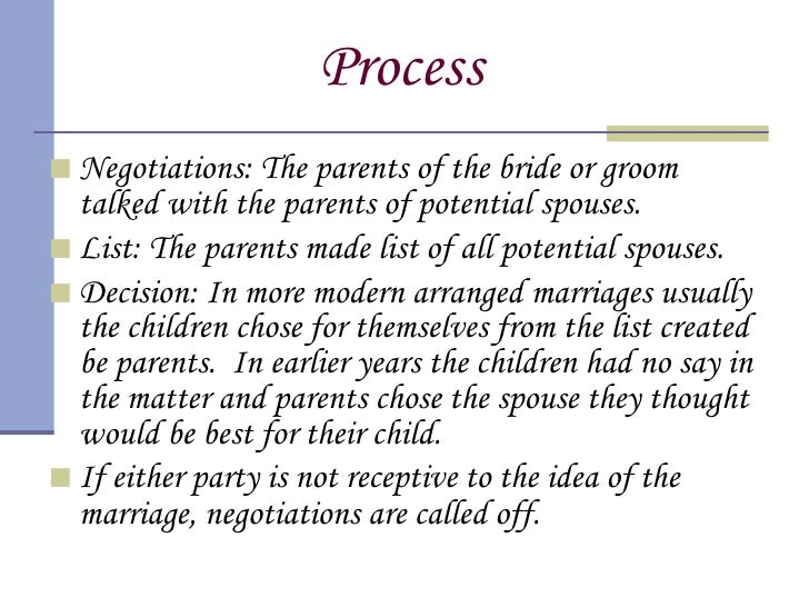 arranged marriages An arranged marriage can be understood as a system according to which the parents or eldest male members of two families proceed through various stages of negotiations and eventually arrange the marriage of the girl and the boy from their respective families.