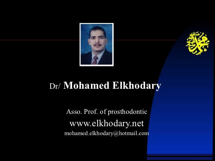 Dr/   Mohamed Elkhodary   Asso. Prof. of prosthodontic www.elkhodary.net [email_address]