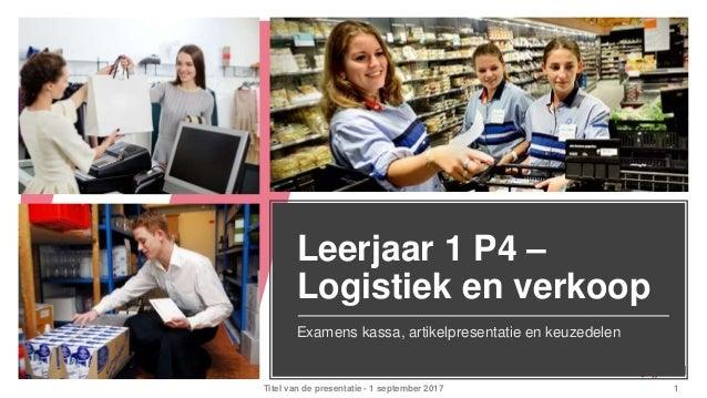 Leerjaar 1 P4 – Logistiek en verkoop Examens kassa, artikelpresentatie en keuzedelen Titel van de presentatie - 1 septembe...