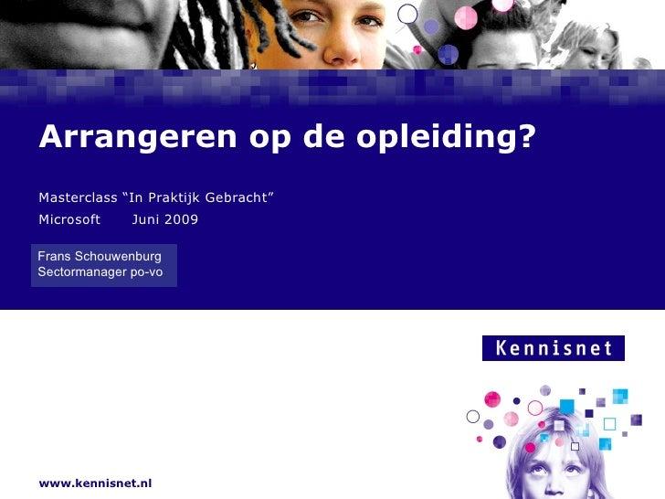 """Arrangeren op de opleiding? Masterclass """"In Praktijk Gebracht"""" Microsoft Juni 2009 Frans Schouwenburg  Sectormanager po-vo"""