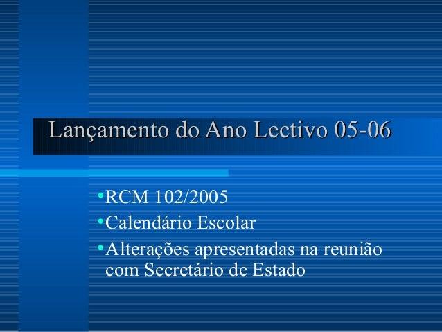 Lançamento do Ano Lectivo 05-06    • RCM 102/2005    • Calendário Escolar    • Alterações apresentadas na reunião     com ...