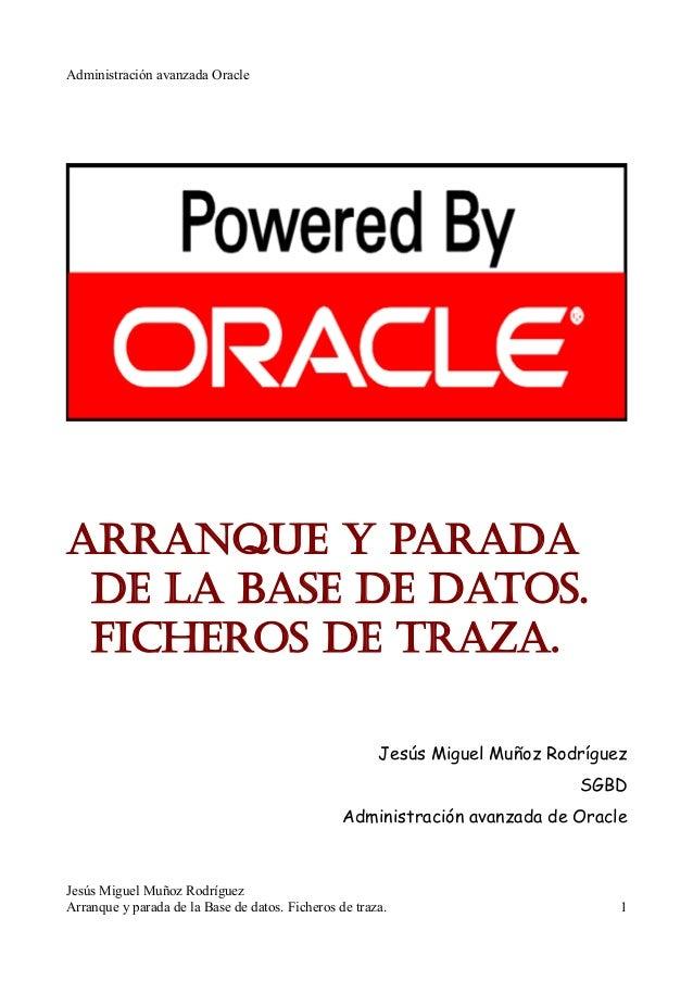 Administración avanzada Oracle Arranque y parada de la base de datos. Ficheros de traza. Jesús Miguel Muñoz Rodríguez SGBD...
