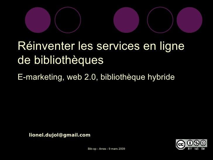 <ul><li>Réinventer les services en ligne de bibliothèques </li></ul><ul><li>E-marketing, web 2.0, bibliothèque hybride </l...