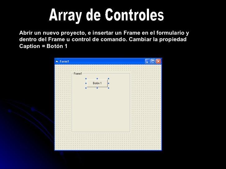 Array de Controles Abrir un nuevo proyecto, e insertar un Frame en el formulario y dentro del Frame u control de comando. ...