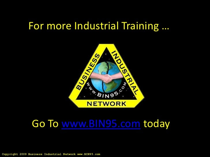 For more Industrial Training …                 Go To www.BIN95.com todayCopyright 2009 Business Industrial Network www.BIN...