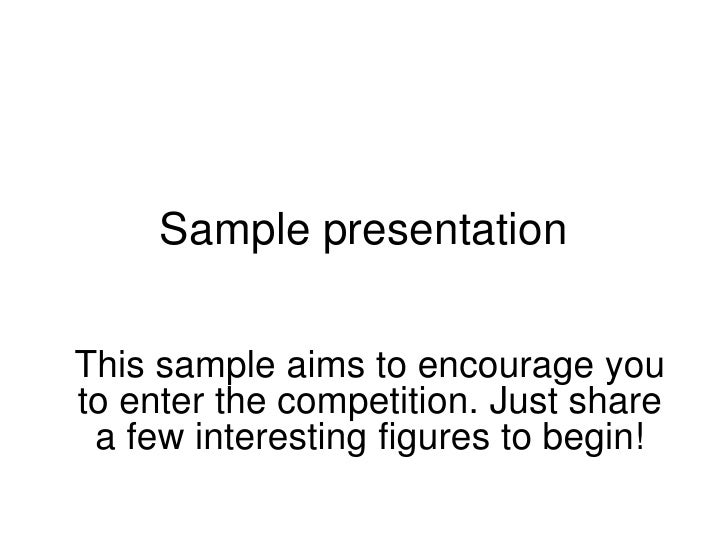 Sample presentationThis sample aims to encourage youto enter the competition. Just share a few interesting figures to begin!