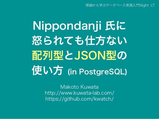Nippondanji 氏に 怒られても仕方ない 配列型とJSON型の 使い方 (in PostgreSQL) Makoto Kuwata http://www.kuwata-lab.com/ https://github.com/kwatch...