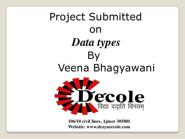 Project Submitted on  Data types By Veena Bhagyawani  106/10 civil lines, Ajmer 305001 Website: www.dezyneecole.com