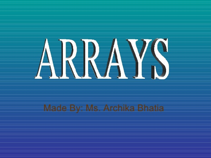 Made By: Ms. Archika Bhatia ARRAYS