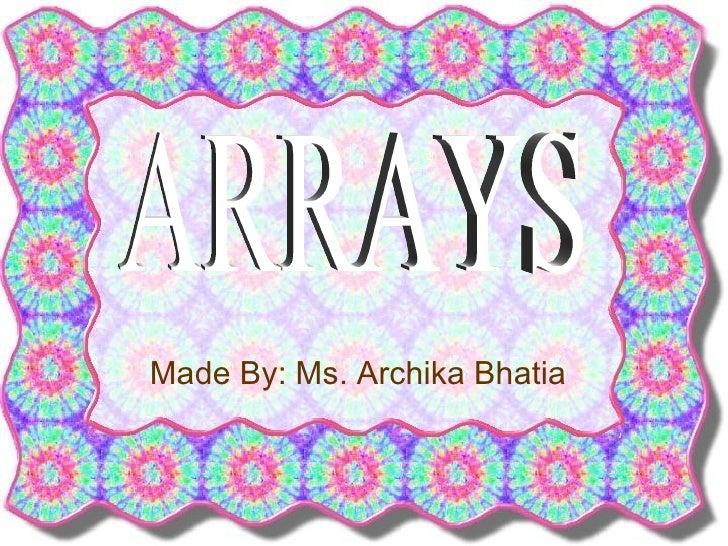 Made By: Ms. Archika Bhatia ARRAYS