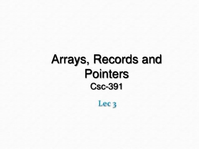Arrays, Records and Pointers Csc-391