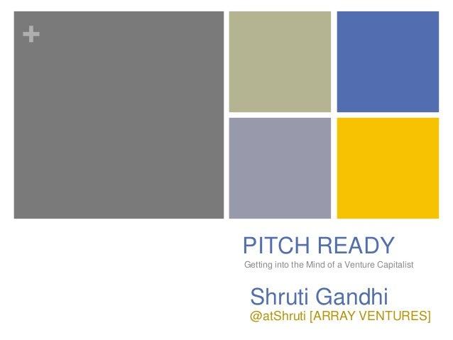 + Getting into the Mind of a Venture Capitalist PITCH READY Shruti Gandhi @atShruti [ARRAY VENTURES]