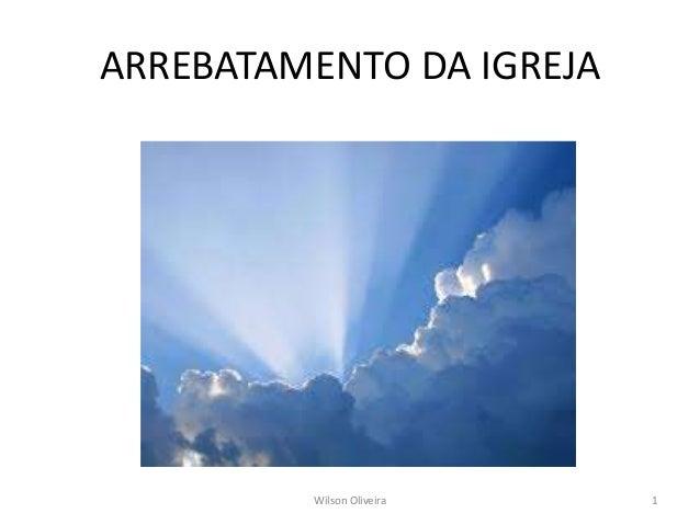 ARREBATAMENTO DA IGREJA  Wilson Oliveira 1