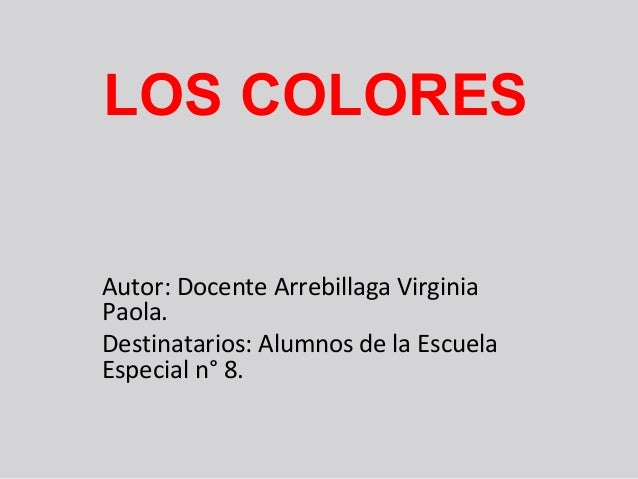 LOS COLORES Autor: Docente Arrebillaga Virginia Paola. Destinatarios: Alumnos de la Escuela Especial n° 8.