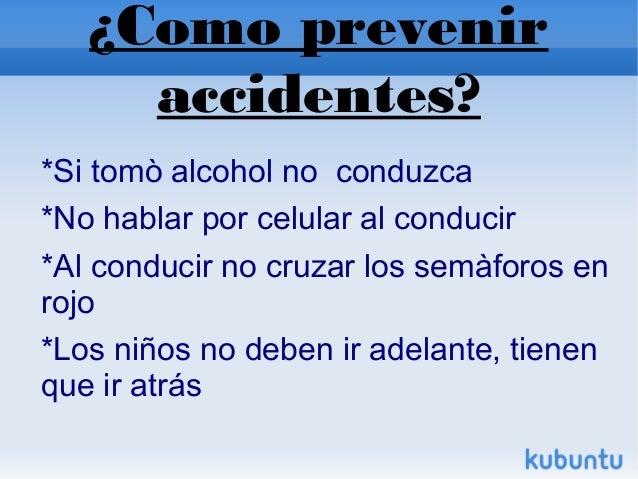 ¿Como prevenir accidentes? *Si tomò alcohol no conduzca *No hablar por celular al conducir *Al conducir no cruzar los ...