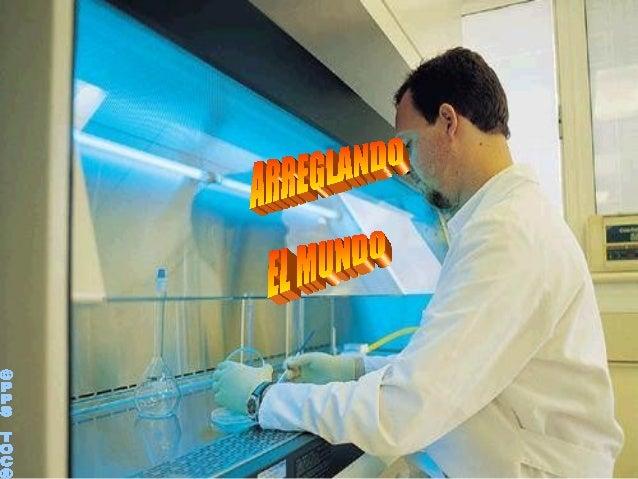 Un científico que vivía preocupado con los problemas del  mundo, estaba resuelto a encontrar los medios para  aminorarlosA...
