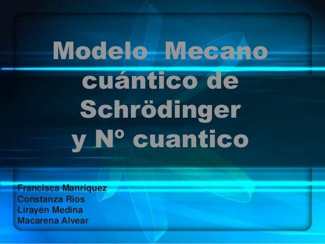 Modelo Mecano cuántico de Schrödinger y Nº cuantico Francisca Manríquez Constanza Rios Lirayén Medina Macarena Alvear