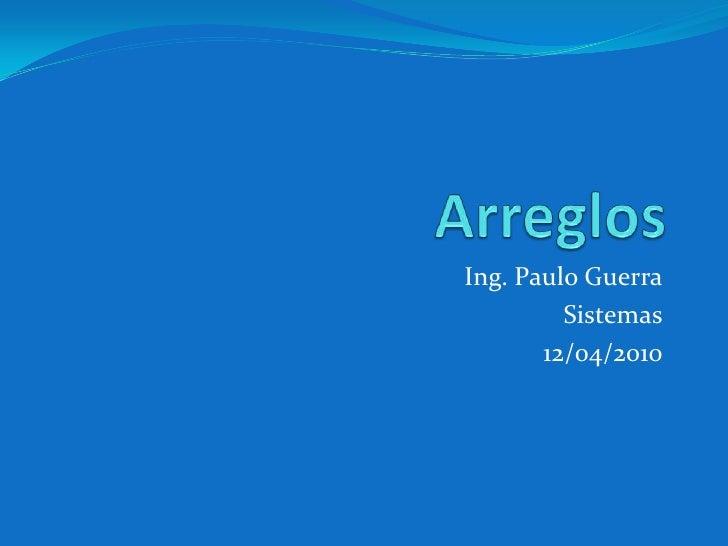 Arreglos<br />Ing. Paulo Guerra<br />Sistemas<br />12/04/2010<br />