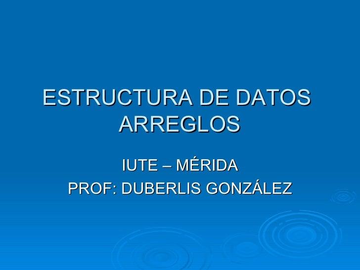 ESTRUCTURA DE DATOS  ARREGLOS IUTE – MÉRIDA PROF: DUBERLIS GONZÁLEZ